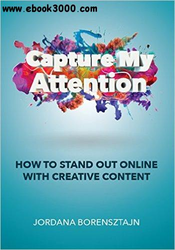 Capture My Attention: How To Stand Out Online with Creative Content free download