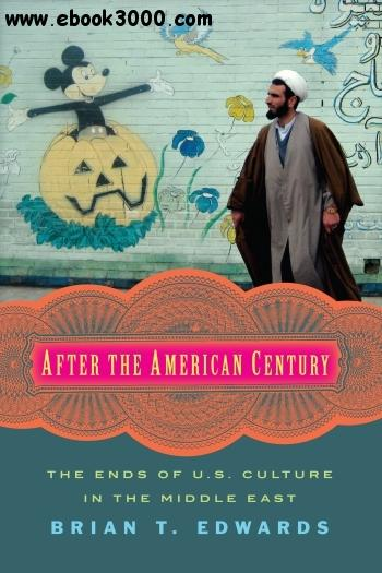 After the American Century: The Ends of U.S. Culture in the Middle East free download