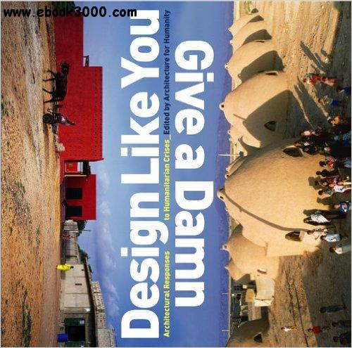 Design Like You Give A Damn: Architectural Responses To Humanitarian Crises free download