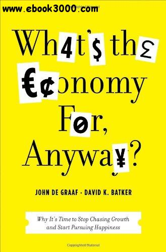 What's the Economy For, Anyway?: Why It's Time to Stop Chasing Growth and Start Pursuing Happiness free download