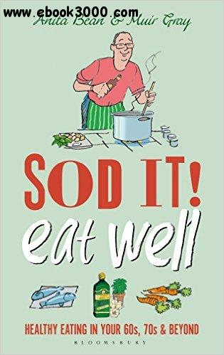 Sod it! Eat Well: Healthy Eating in Your 60s, 70s and Beyond free download