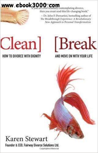 Karen Stewart - Clean Break: How to Divorce with Dignity and Move On with Your Life free download