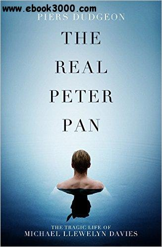 The Real Peter Pan: The Tragic Life of Michael Llewelyn Davies free download