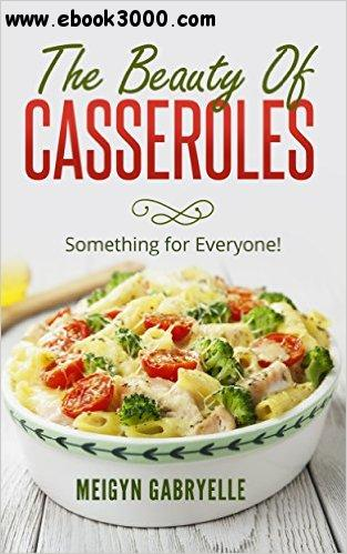 The Beauty of Casseroles: Something for Everyone! free download