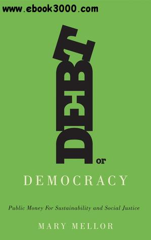 Debt or Democracy: Public Money for Sustainability and Social Justice free download