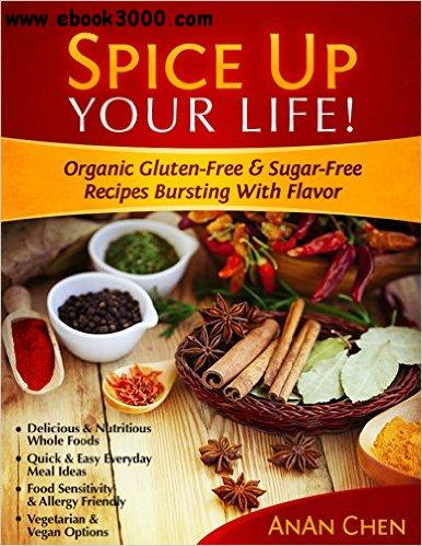 Spice Up Your Life!: Organic Gluten-Free & Sugar-Free Recipes Bursting With Flavor free download