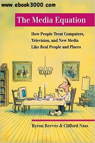 The Media Equation: How People Treat Computers, Television, and New Media Like Real People and Places free download