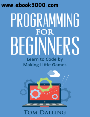 Programming for Beginners: Learn to Code by Making Little Games free download