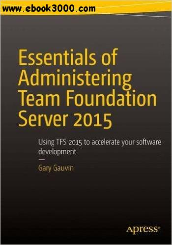 Essentials of Administering Team Foundation Server 2015: Using TFS 2015 to accelerate your software development free download
