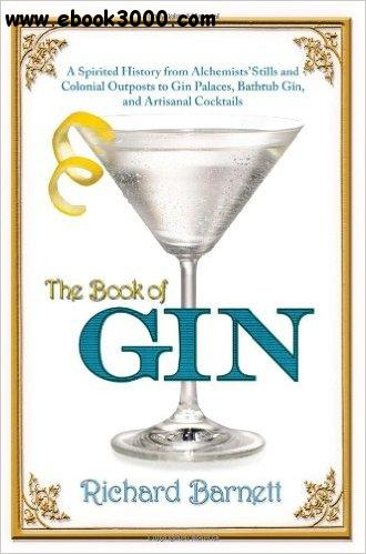 The Book of Gin: A Spirited World History from Alchemists' Stills and Colonial Outposts to Gin Palaces, Bathtub Gin... free download