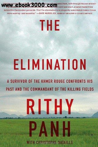 The Elimination: A Survivor of the Khmer Rouge Confronts His Past and the Commandant of the Killing Fields free download