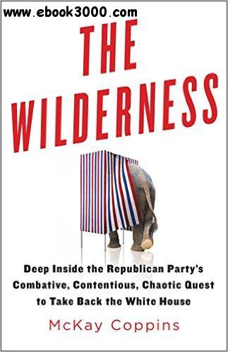 The Wilderness: Deep Inside the Republican Party's Combative, Contentious, Chaotic Quest to Take Back the White House free download