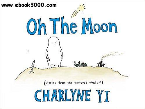 Oh the Moon: Stories from the Tortured Mind of Charlyne Yi free download