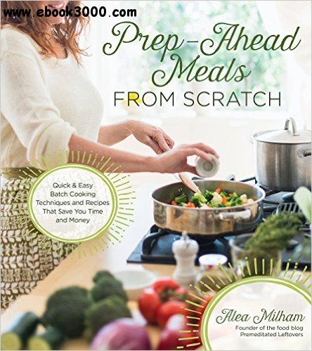 Prep-Ahead Meals From Scratch: Quick & Easy Batch Cooking Techniques and Recipes That Save You Time and Money free download