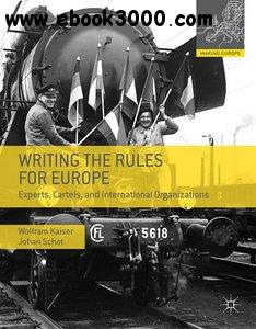 Writing the Rules for Europe: Experts, Cartels and International Organizations free download