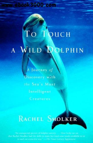 To Touch a Wild Dolphin: A Journey of Discovery with the Sea's Most Intelligent Creatures free download