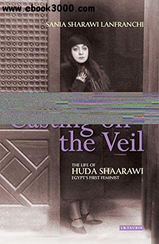 Casting off the Veil: The Life of Huda Shaarawi, Egypt's First Feminist free download