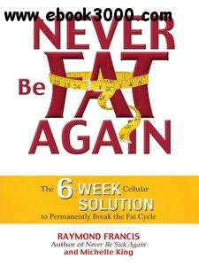 Never Be Fat Again: The 6-Week Cellular Solution to Permanently Break the Fat Cycle free download
