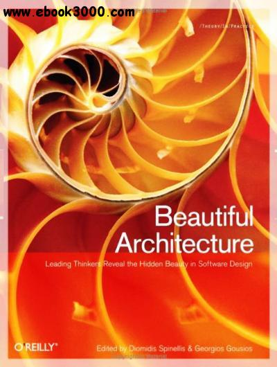 Beautiful Architecture: Leading Thinkers Reveal the Hidden Beauty in Software Design free download