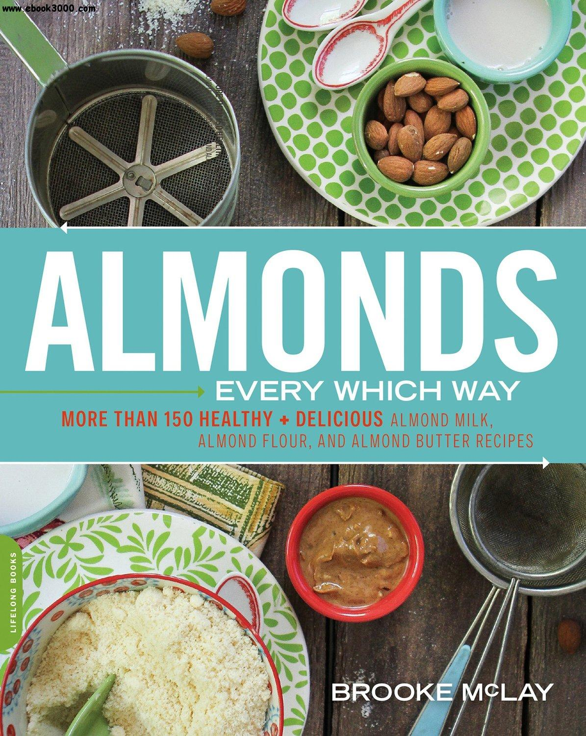 Almonds Every Which Way: More than 150 Healthy & Delicious Almond Milk, Almond Flour, and Almond Butter Recipes free download