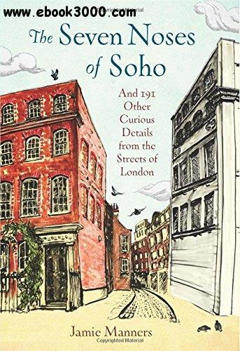 The Seven Noses of Soho: And 191 Other Curious Details from the Streets of London free download