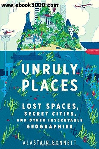 Unruly Places: Lost Spaces, Secret Cities, and Other Inscrutable Geographies free download