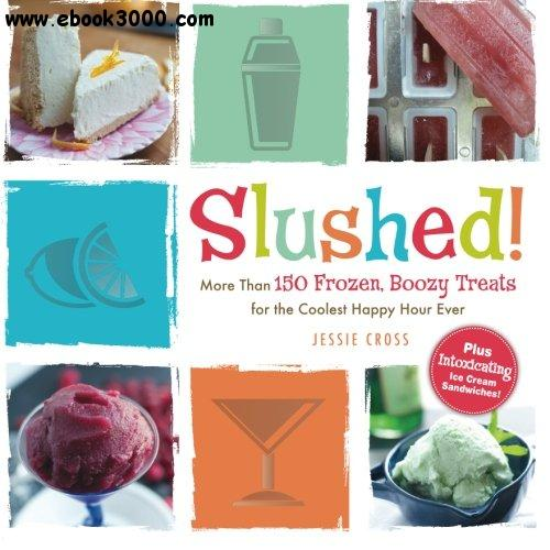 Slushed!: More Than 150 Frozen, Boozy Treats for the Coolest Happy Hour Ever free download
