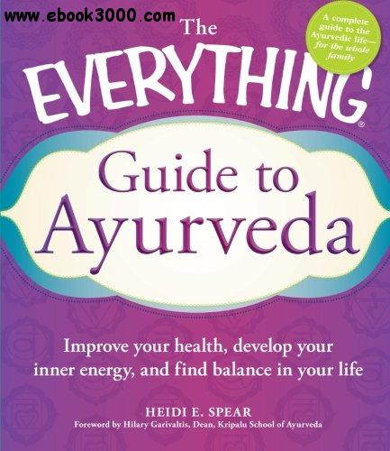 The Everything Guide to Ayurveda: Improve your health, develop your inner energy, and find balance in your life free download