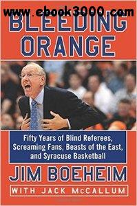 Bleeding Orange: Fifty Years of Blind Referees, Screaming Fans, Beasts of the East, and Syracuse Basketball free download