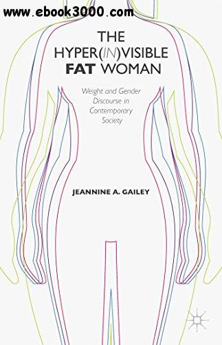The Hyper(in)visible Fat Woman: Weight and Gender Discourse in Contemporary Society free download