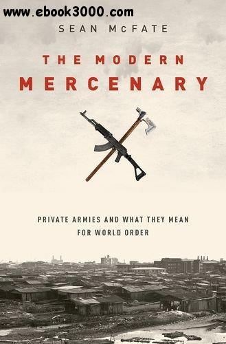 The Modern Mercenary: Private Armies and What They Mean for World Order free download