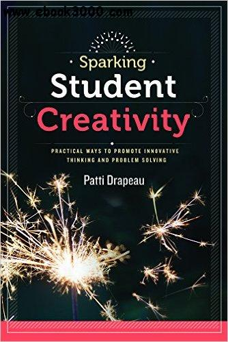 Sparking Student Creativity: Practical Ways to Promote Innovative Thinking and Problem Solving free download