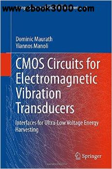 CMOS Circuits for Electromagnetic Vibration Transducers: Interfaces for Ultra-Low Voltage Energy Harvesting free download