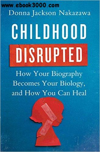 Childhood Disrupted: How Your Biography Becomes Your Biology, and How You Can Heal free download