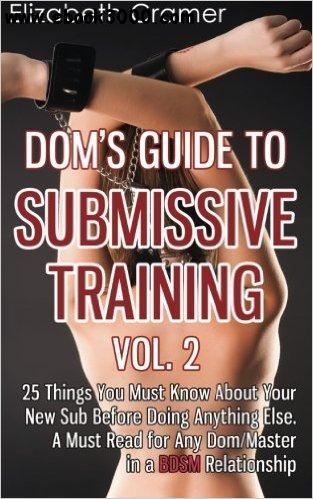 Dom's Guide To Submissive Training Vol. 2: 25 Things You Must Know About Your New Sub Before Doing Anything Else... free download