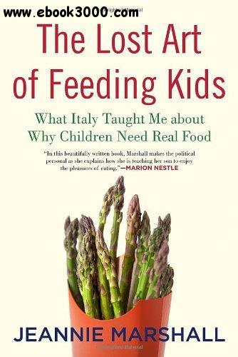 The Lost Art of Feeding Kids: What Italy Taught Me about Why Children Need Real Food free download