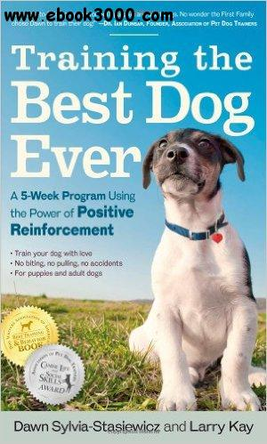 Training the Best Dog Ever: A 5-Week Program Using the Power of Positive Reinforcement free download