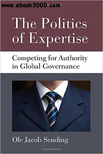 The Politics of Expertise: Competing for Authority in Global Governance free download