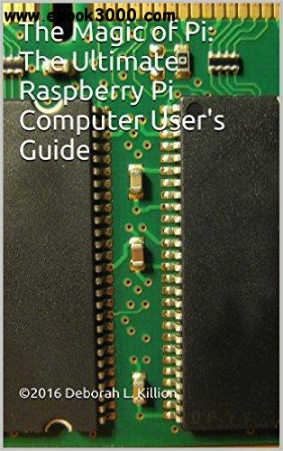 The Magic of Pi: The Ultimate Raspberry Pi Computer User's Guide free download
