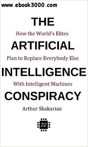 The Artificial Intelligence Conspiracy: How the World's Elites Plan to Replace EverybodyElse with Intelligent Machines
