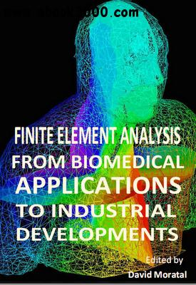 Finite Element Analysis: From Biomedical Applications to Industrial Developments ed. by David Morata free download