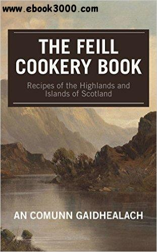 Recipes of the Highlands and Islands of Scotland: The Feill Cookery Book free download