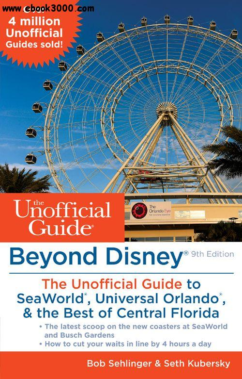 Beyond Disney: The Unofficial Guide to SeaWorld, Universal Orlando, & the Best of Central Florida, Ninth Edition free download