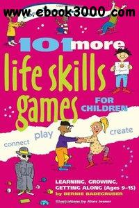 101 More Life Skills Games for Children: Learning, Growing, Getting Along (Ages 9-15) free download