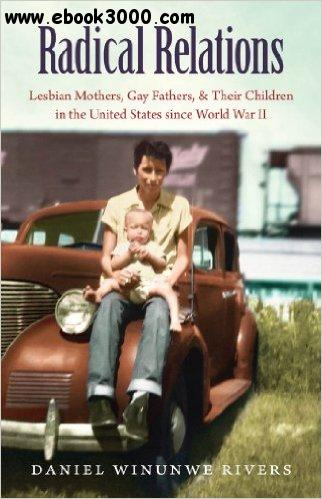 Radical Relations: Lesbian Mothers, Gay Fathers, and Their Children in the United States Since World War II free download