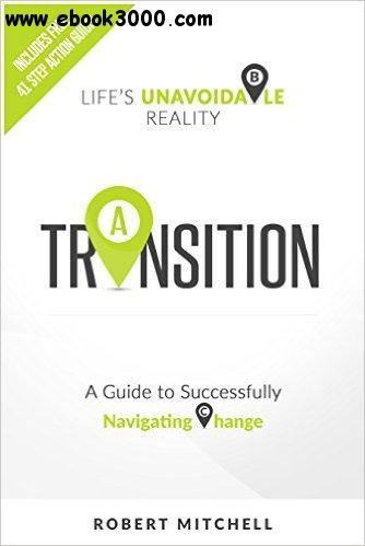 Transition: Life's Unavoidable Reality: A Guide to Successfully Navigating Change free download