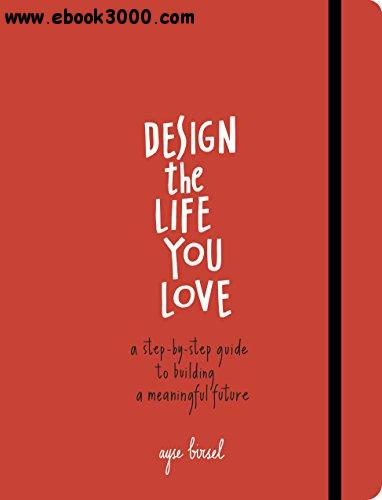 Design the Life You Love: A Step-by-Step Guide to Building a Meaningful Future free download