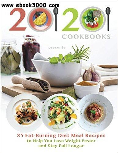 20/20 Cookbooks Presents 85 Fat-Burning Diet Meal Recipes to Help You Lose Weight Faster and Stay Full Longer free download