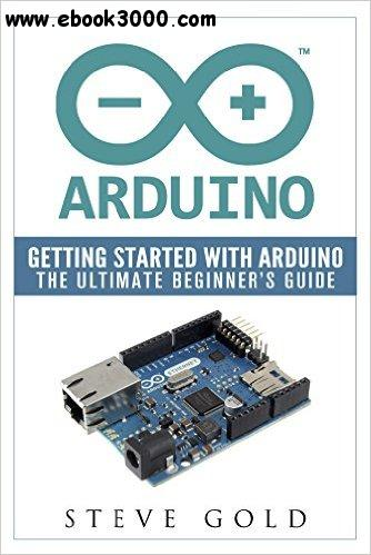 Arduino: Getting Started With Arduino: The Ultimate Beginner's Guide free download