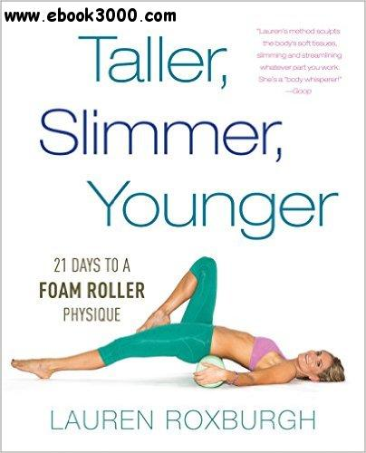 Taller, Slimmer, Younger: 21 Days to a Foam Roller Physique free download